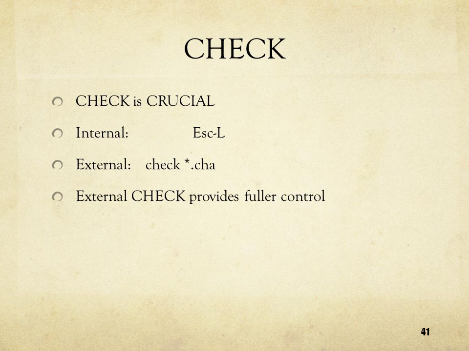 41 CHECK CHECK is CRUCIAL Internal:Esc-L External:check *.cha External CHECK provides fuller control