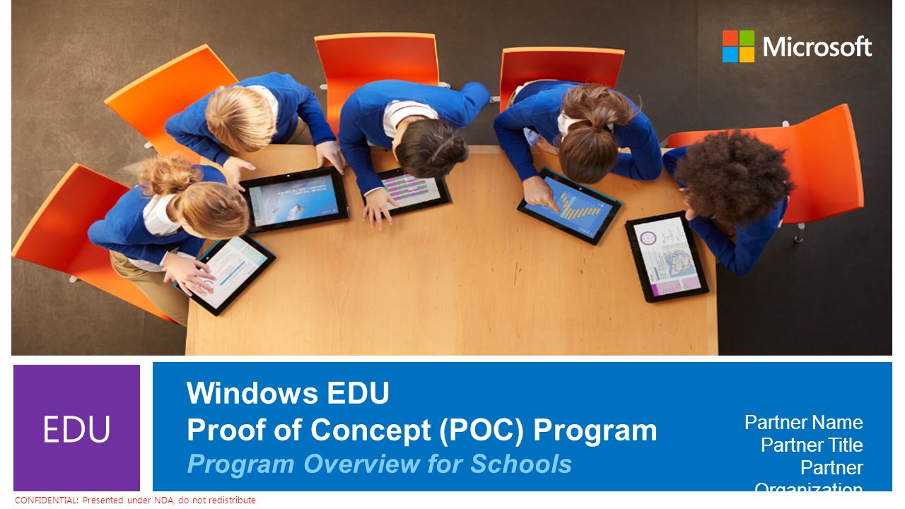 CONFIDENTIAL: Presented under NDA, do not redistribute EDU Windows EDU Proof of Concept (POC) Program Program Overview for Schools Partner Name Partner Title Partner Organization