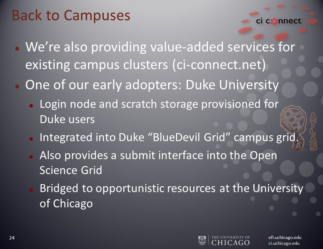 efi.uchicago.edu ci.uchicago.edu 24 Back to Campuses We're also providing value-added services for existing campus clusters (ci-connect.net) One of our early adopters: Duke University Login node and scratch storage provisioned for Duke users Integrated into Duke BlueDevil Grid campus grid.