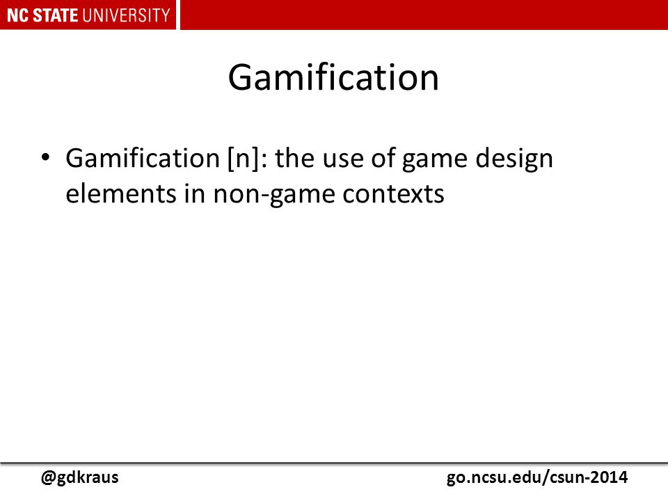 @gdkrausgo.ncsu.edu/csun-2014 Gamification Gamification [n]: the use of game design elements in non-game contexts