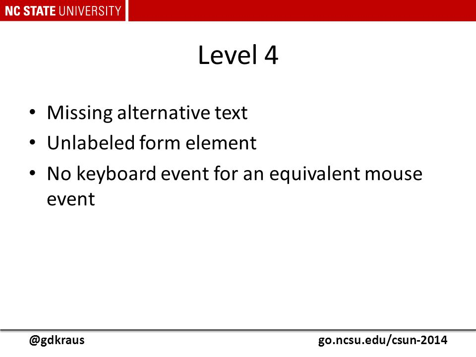 @gdkrausgo.ncsu.edu/csun-2014 Level 4 Missing alternative text Unlabeled form element No keyboard event for an equivalent mouse event