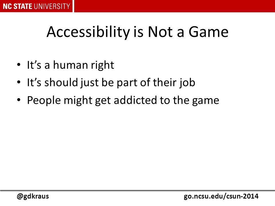 @gdkrausgo.ncsu.edu/csun-2014 Accessibility is Not a Game It's a human right It's should just be part of their job People might get addicted to the ga