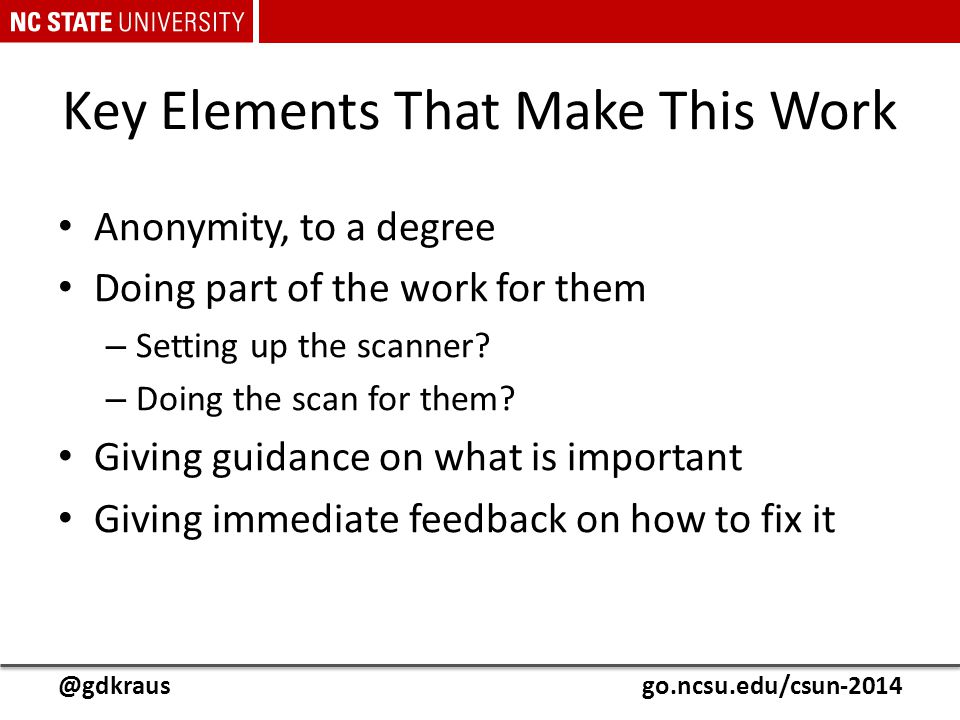 @gdkrausgo.ncsu.edu/csun-2014 Key Elements That Make This Work Anonymity, to a degree Doing part of the work for them – Setting up the scanner? – Doin
