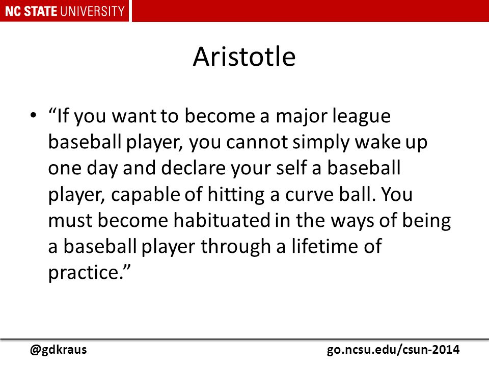 "@gdkrausgo.ncsu.edu/csun-2014 Aristotle ""If you want to become a major league baseball player, you cannot simply wake up one day and declare your self"