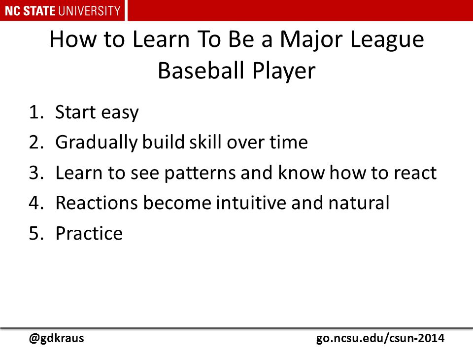 @gdkrausgo.ncsu.edu/csun-2014 How to Learn To Be a Major League Baseball Player 1.Start easy 2.Gradually build skill over time 3.Learn to see patterns