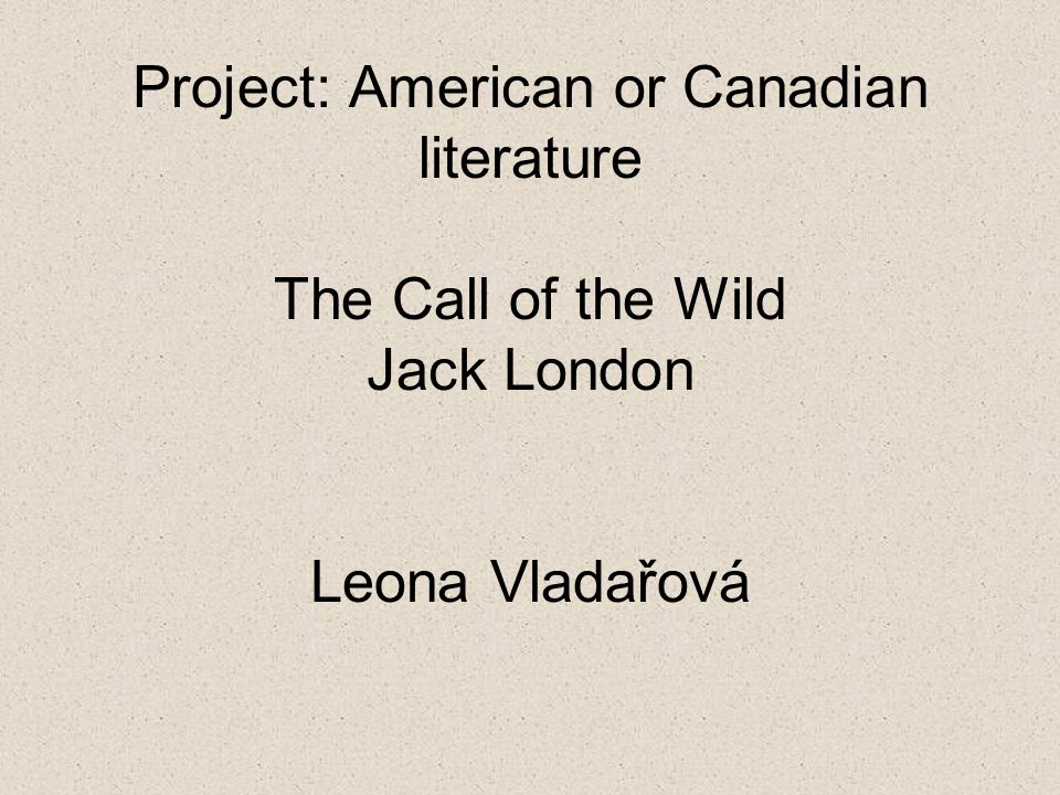 Project: American or Canadian literature The Call of the Wild Jack London Leona Vladařová