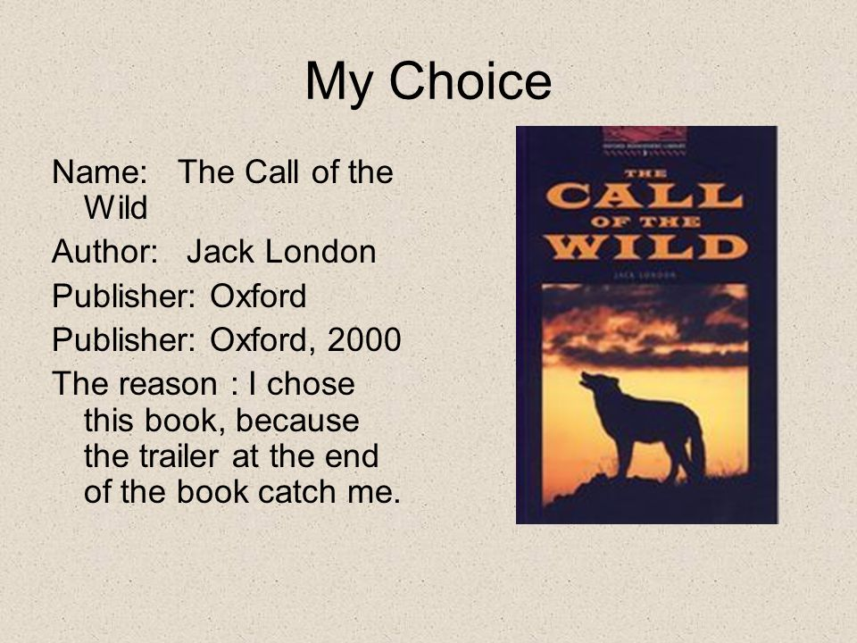 My Choice Name: The Call of the Wild Author: Jack London Publisher: Oxford Publisher: Oxford, 2000 The reason : I chose this book, because the trailer at the end of the book catch me.