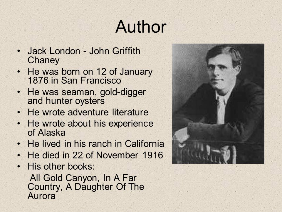 Author Jack London - John Griffith Chaney He was born on 12 of January 1876 in San Francisco He was seaman, gold-digger and hunter oysters He wrote adventure literature He wrote about his experience of Alaska He lived in his ranch in California He died in 22 of November 1916 His other books: All Gold Canyon, In A Far Country, A Daughter Of The Aurora