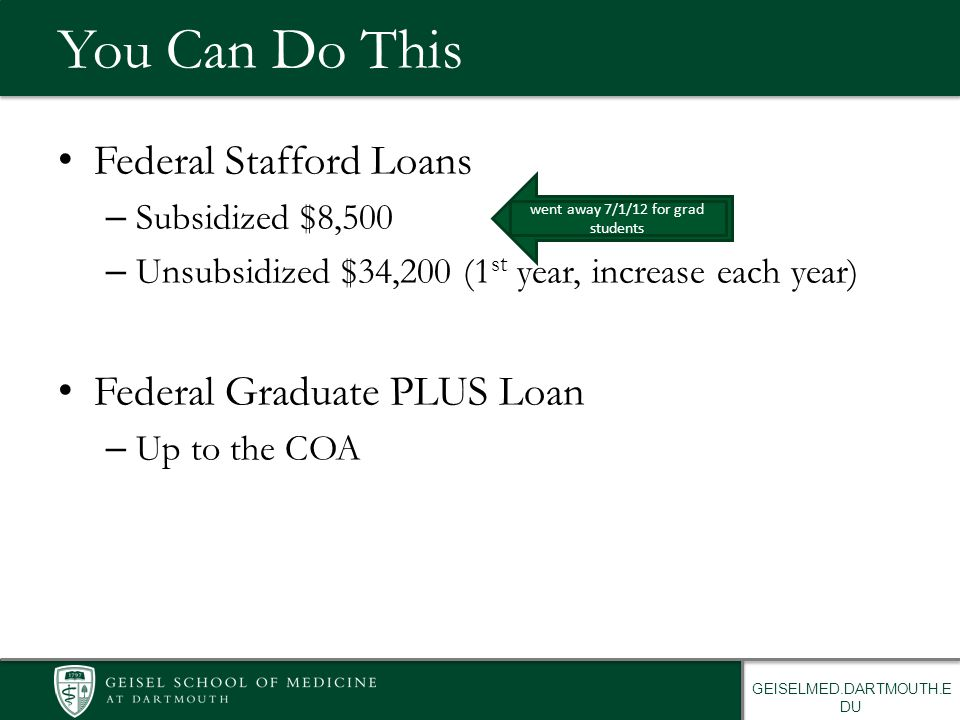 GEISELMED.DARTMOUTH.E DU You Can Do This Federal Stafford Loans – Subsidized $8,500 – Unsubsidized $34,200 (1 st year, increase each year) Federal Graduate PLUS Loan – Up to the COA went away 7/1/12 for grad students