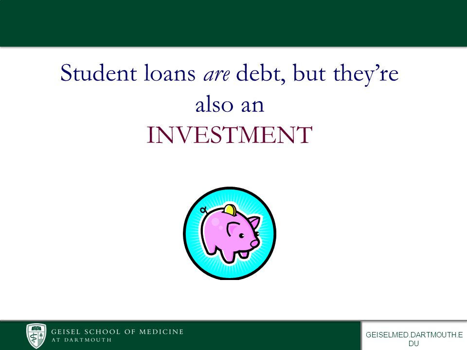 GEISELMED.DARTMOUTH.E DU Student loans are debt, but they're also an INVESTMENT