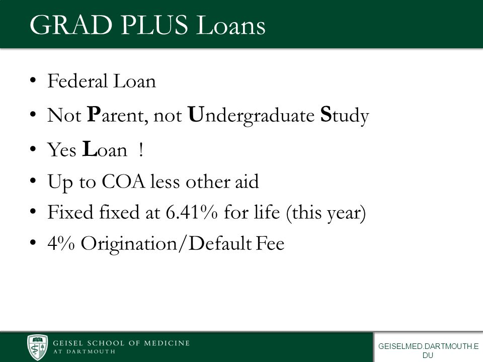 GEISELMED.DARTMOUTH.E DU GRAD PLUS Loans Federal Loan Not P arent, not U ndergraduate S tudy Yes L oan ! Up to COA less other aid Fixed fixed at 6.41%