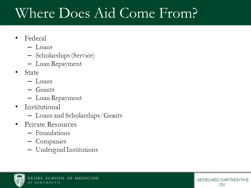 GEISELMED.DARTMOUTH.E DU Where Does Aid Come From? Federal – Loans – Scholarships (Service) – Loan Repayment State – Loans – Grants – Loan Repayment I