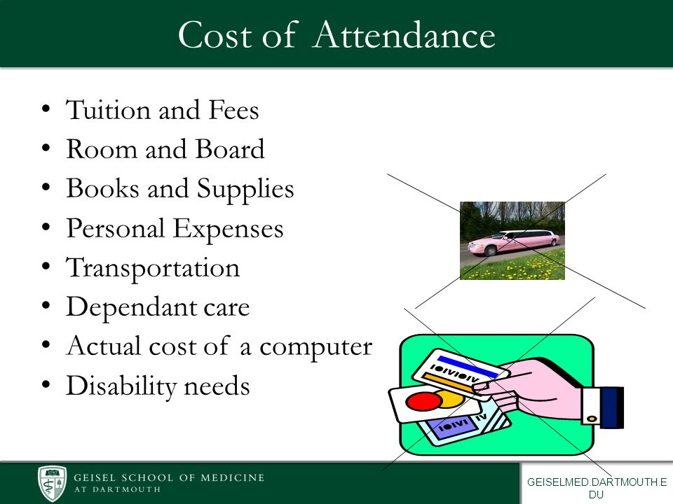 GEISELMED.DARTMOUTH.E DU Cost of Attendance Tuition and Fees Room and Board Books and Supplies Personal Expenses Transportation Dependant care Actual cost of a computer Disability needs