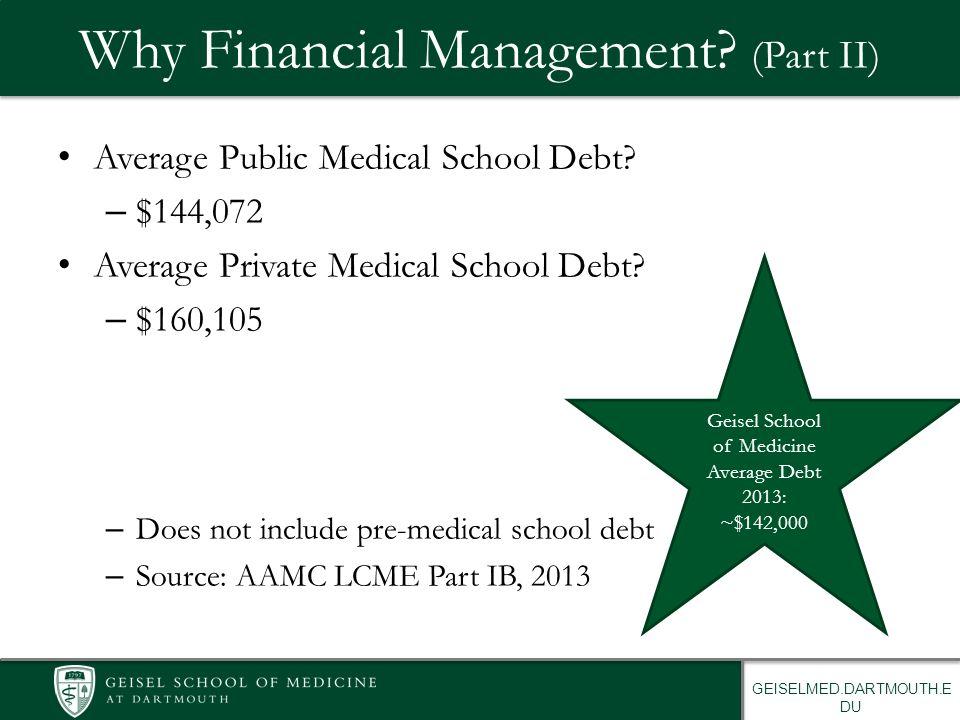 GEISELMED.DARTMOUTH.E DU Why Financial Management? (Part II) Average Public Medical School Debt? – $144,072 Average Private Medical School Debt? – $16