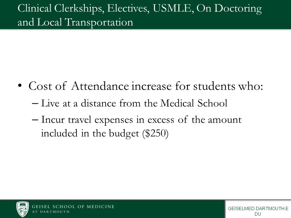 GEISELMED.DARTMOUTH.E DU Clinical Clerkships, Electives, USMLE, On Doctoring and Local Transportation Cost of Attendance increase for students who: – Live at a distance from the Medical School – Incur travel expenses in excess of the amount included in the budget ($250)