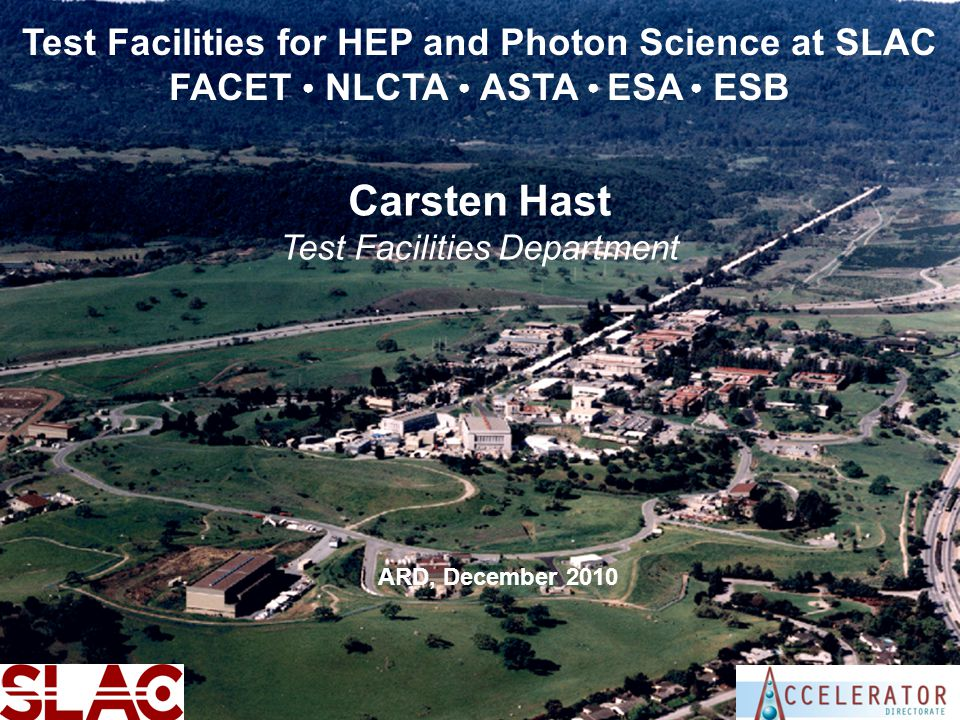SLAC User FacilitiesCarsten Hast - ARD Test Facilities Department1 Test Facilities for HEP and Photon Science at SLAC FACET ● NLCTA ● ASTA ● ESA ● ESB