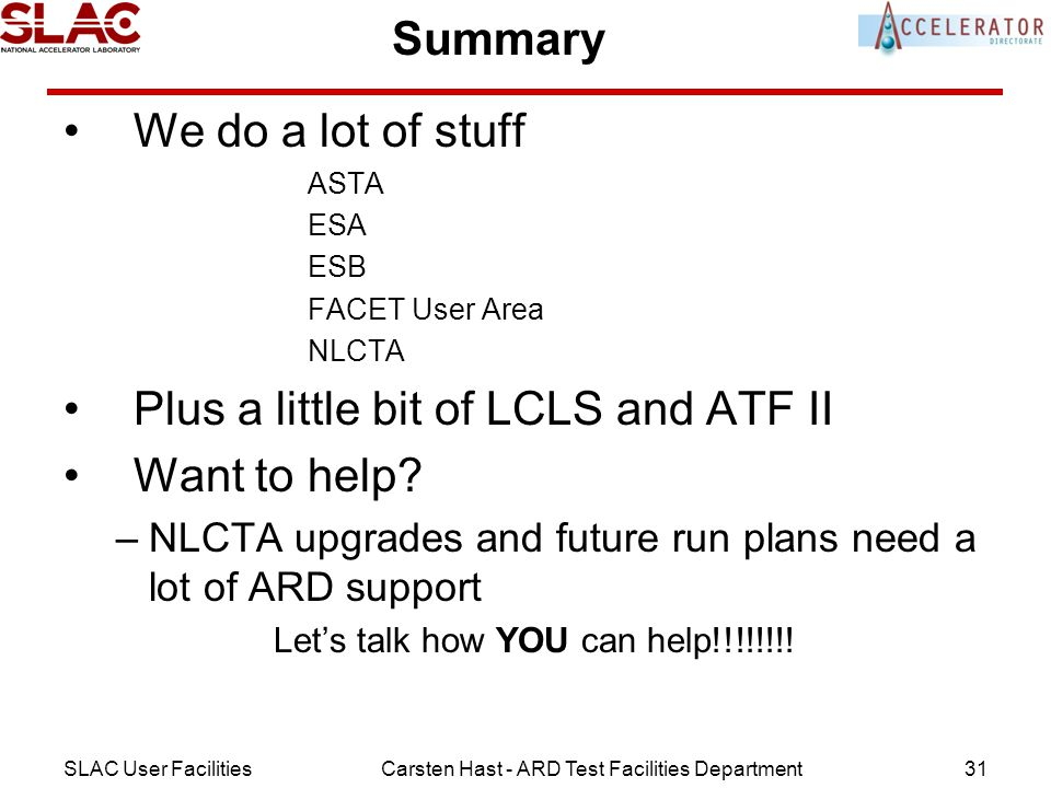 SLAC User FacilitiesCarsten Hast - ARD Test Facilities Department31 Summary We do a lot of stuff ASTA ESA ESB FACET User Area NLCTA Plus a little bit