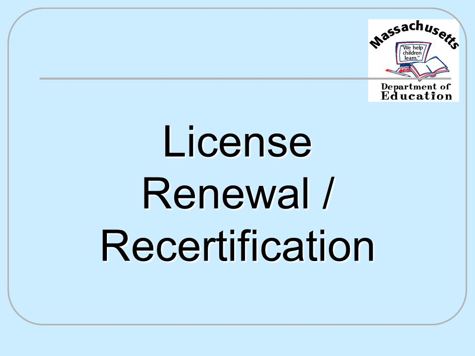 Reasons for Licensure Renewal It's the law.