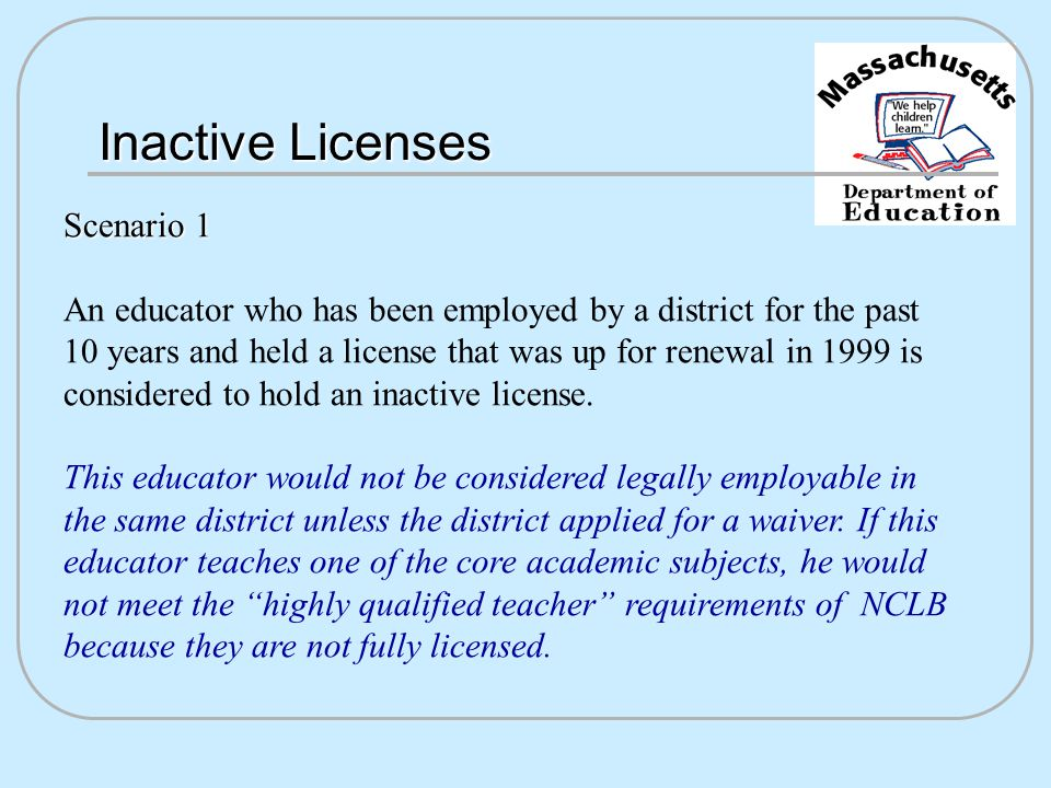 Inactive Licenses Scenario 1 An educator who has been employed by a district for the past 10 years and held a license that was up for renewal in 1999 is considered to hold an inactive license.