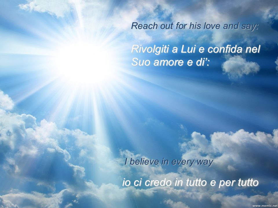 Reach out for his love and say: I believe in every way io ci credo in tutto e per tutto Rivolgiti a Lui e confida nel Suo amore e di':