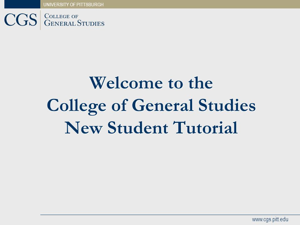 UNIVERSITY OF PITTSBURGH www.cgs.pitt.edu Welcome to the College of General Studies New Student Tutorial