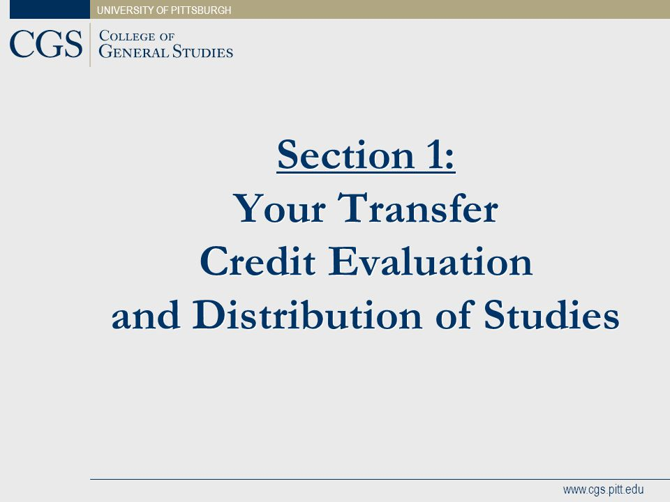 UNIVERSITY OF PITTSBURGH www.cgs.pitt.edu Section 1: Transfer Credit Evaluation You should have received a transfer credit evaluation in the admissions e-mail from your academic advisor, and in the welcome packet that was mailed to you.
