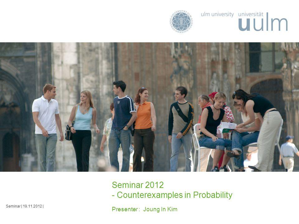 Seminar 2012 - Counterexamples in Probability Presenter : Joung In Kim Seminar | 19.11.2012 |