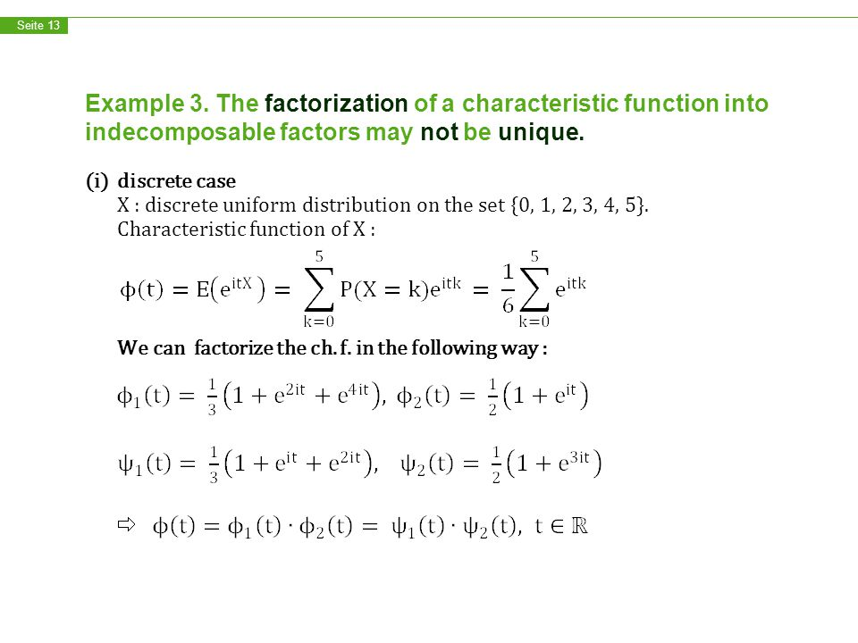 Seite 13 Example 3. The factorization of a characteristic function into indecomposable factors may not be unique. (i)discrete case X : discrete unifor