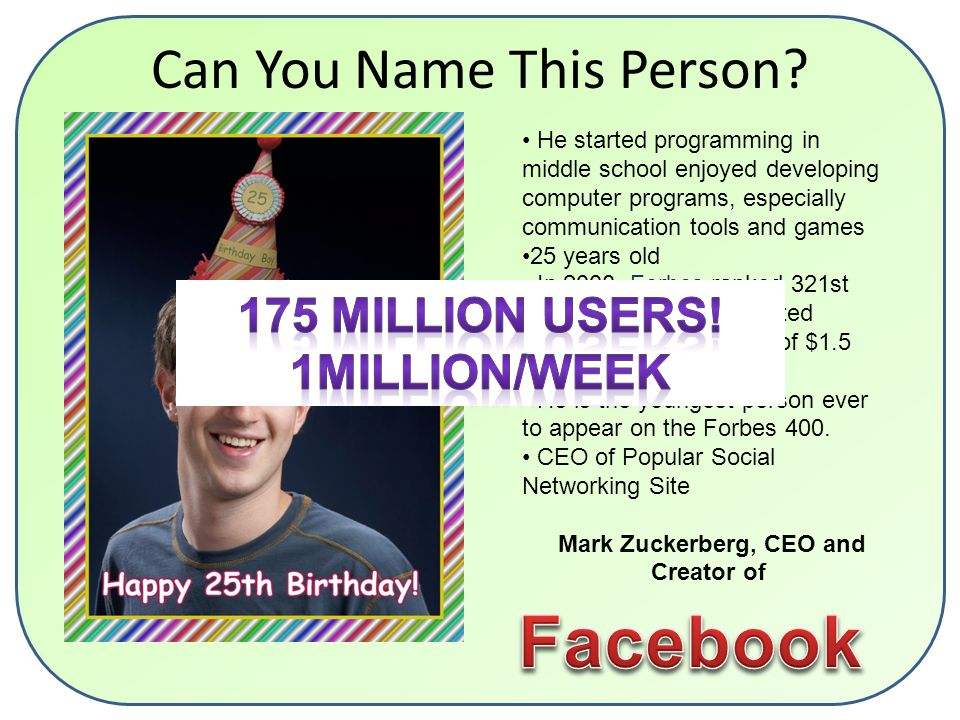 He started programming in middle school enjoyed developing computer programs, especially communication tools and games 25 years old In 2008, Forbes ranked 321st richest person in the United States, with a net worth of $1.5 billion.Forbes He is the youngest person ever to appear on the Forbes 400.