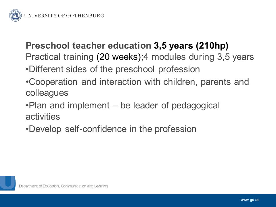 www.gu.se Preschool teacher education 3,5 years (210hp) Practical training (20 weeks);4 modules during 3,5 years Different sides of the preschool profession Cooperation and interaction with children, parents and colleagues Plan and implement – be leader of pedagogical activities Develop self-confidence in the profession