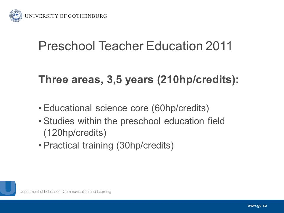 www.gu.se Preschool Teacher Education 2011 Three areas, 3,5 years (210hp/credits): Educational science core (60hp/credits) Studies within the preschool education field (120hp/credits) Practical training (30hp/credits)