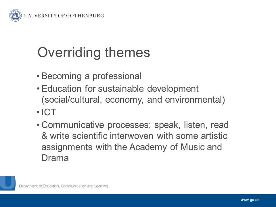 www.gu.se Overriding themes Becoming a professional Education for sustainable development (social/cultural, economy, and environmental) ICT Communicative processes; speak, listen, read & write scientific interwoven with some artistic assignments with the Academy of Music and Drama