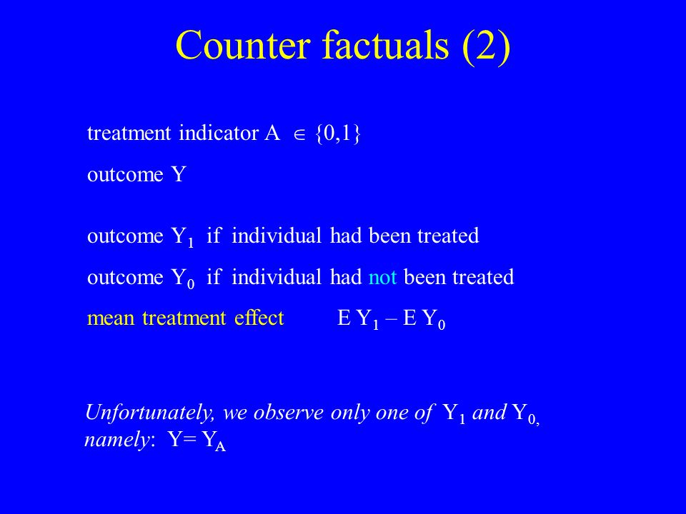 Counter factuals (2) treatment indicator A  {0,1} outcome Y outcome Y 1 if individual had been treated outcome Y 0 if individual had not been treated mean treatment effect E Y 1 – E Y 0 Unfortunately, we observe only one of Y 1 and Y 0, namely: Y= Y A