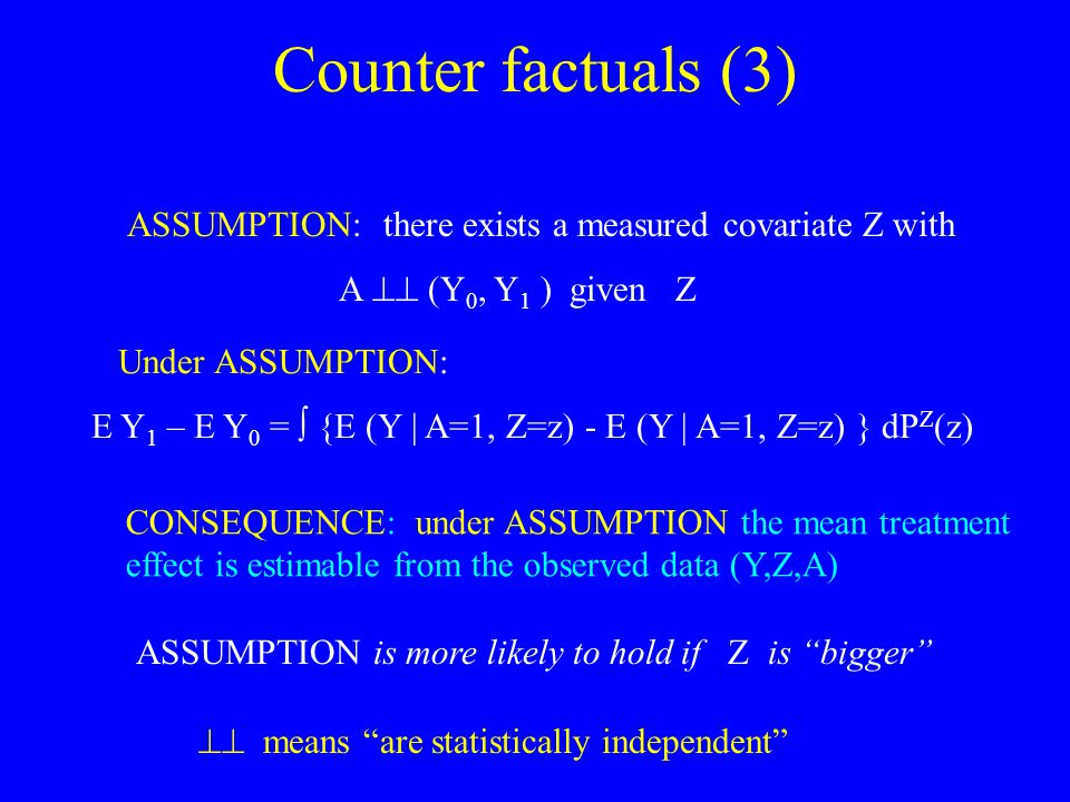 Counter factuals (3) ASSUMPTION: there exists a measured covariate Z with A  (Y 0, Y 1 ) given Z  means are statistically independent Under ASSUMPTION: E Y 1 – E Y 0 =  {E (Y | A=1, Z=z) - E (Y | A=1, Z=z) } dP Z (z) CONSEQUENCE: under ASSUMPTION the mean treatment effect is estimable from the observed data (Y,Z,A) ASSUMPTION is more likely to hold if Z is bigger