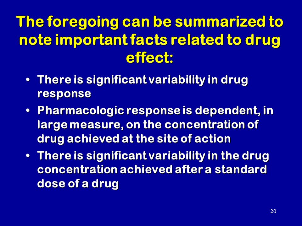 20 The foregoing can be summarized to note important facts related to drug effect: There is significant variability in drug responseThere is significant variability in drug response Pharmacologic response is dependent, in large measure, on the concentration of drug achieved at the site of actionPharmacologic response is dependent, in large measure, on the concentration of drug achieved at the site of action There is significant variability in the drug concentration achieved after a standard dose of a drugThere is significant variability in the drug concentration achieved after a standard dose of a drug