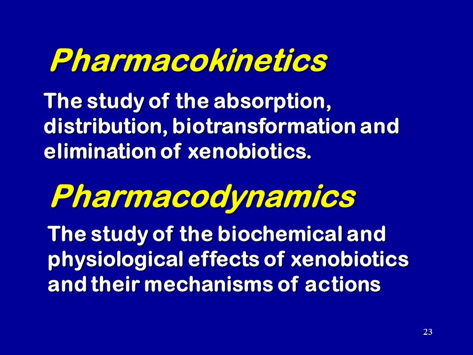 23 Pharmacokinetics The study of the absorption, distribution, biotransformation and elimination of xenobiotics.