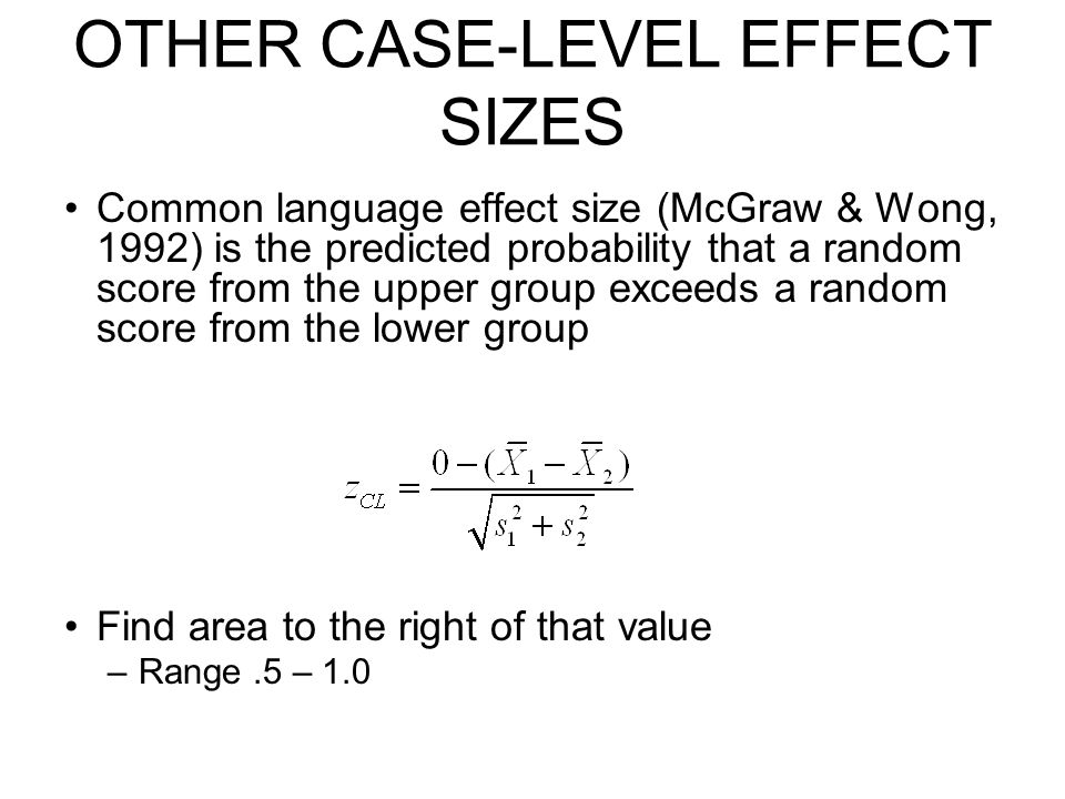 OTHER CASE-LEVEL EFFECT SIZES Common language effect size (McGraw & Wong, 1992) is the predicted probability that a random score from the upper group