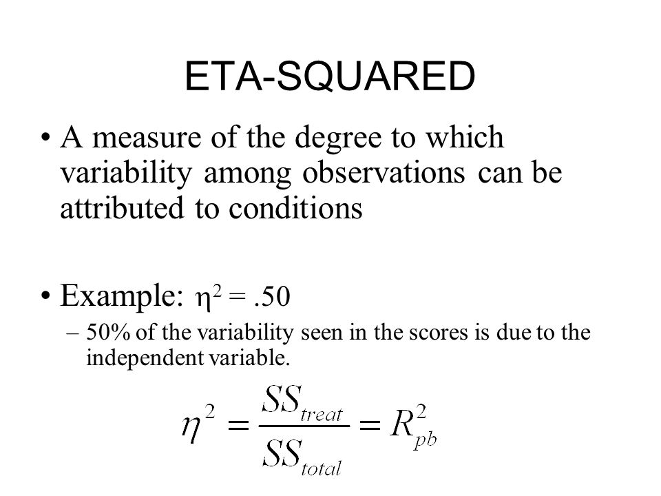 ETA-SQUARED A measure of the degree to which variability among observations can be attributed to conditions Example:  2 =.50 –50% of the variability