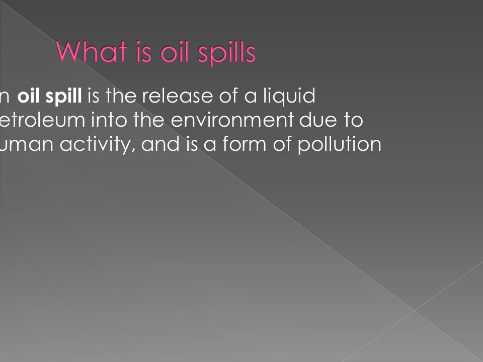  An oil spill is the release of a liquid petroleum into the environment due to human activity, and is a form of pollution