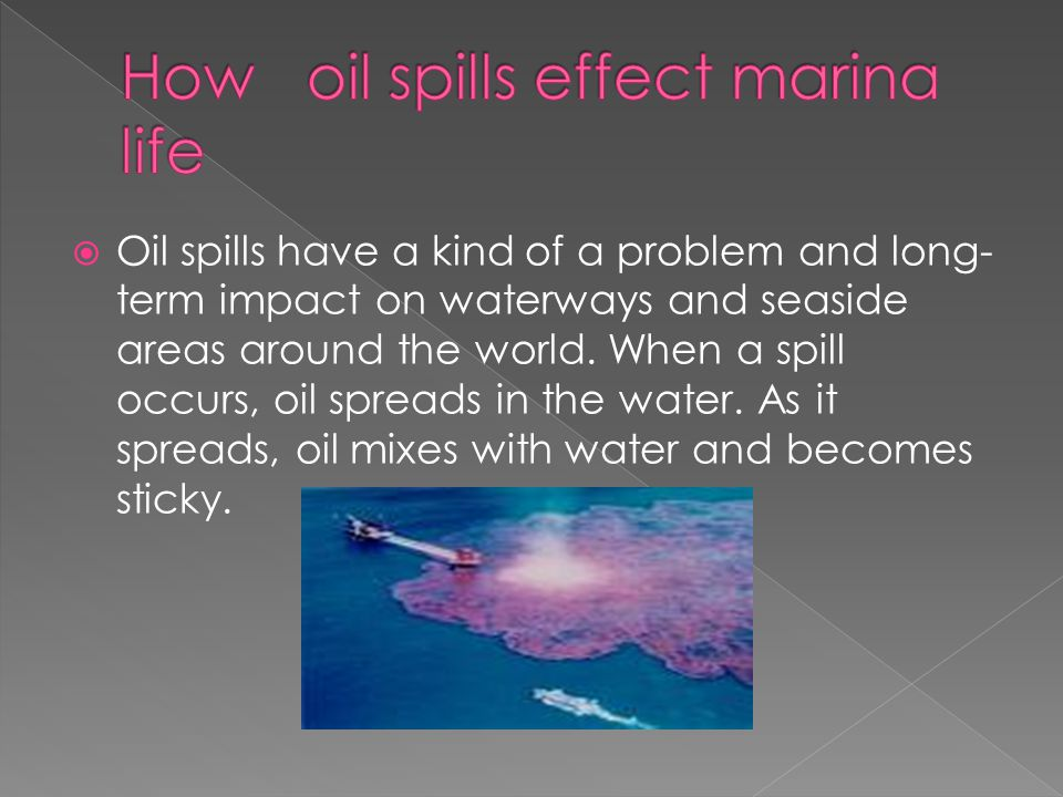  Oil spills have a kind of a problem and long- term impact on waterways and seaside areas around the world.
