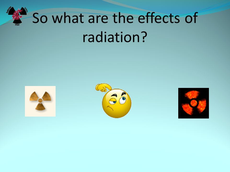 So what are the effects of radiation?