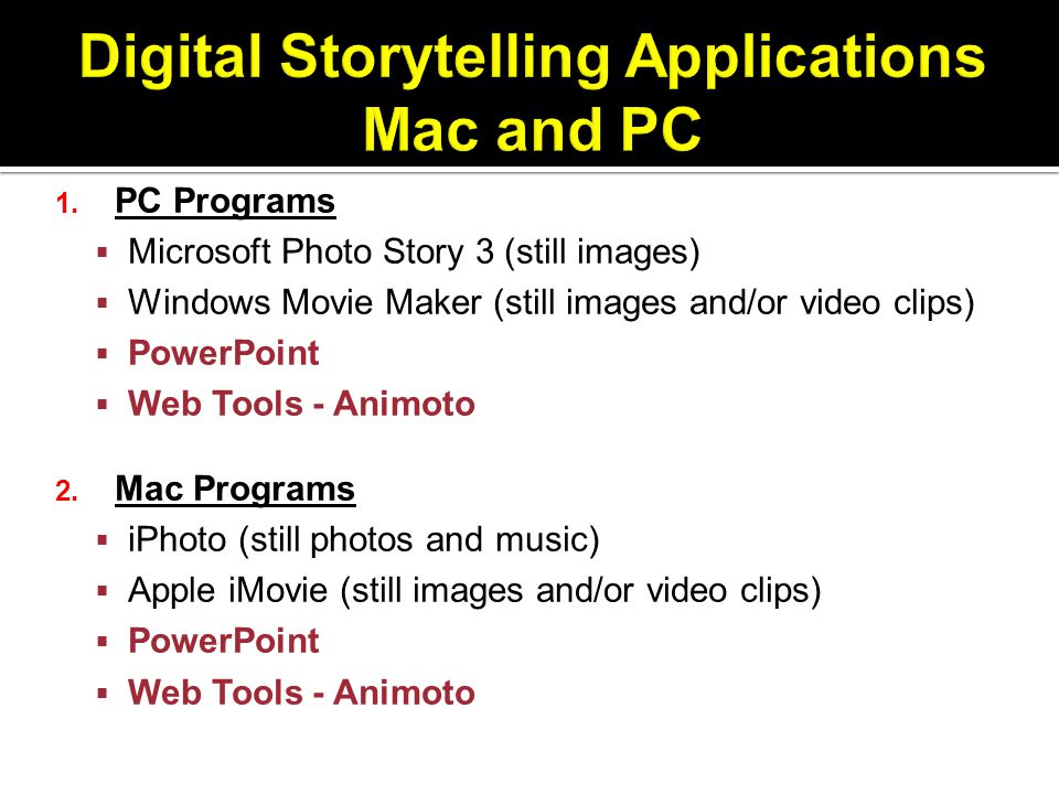 1. PC Programs  Microsoft Photo Story 3 (still images)  Windows Movie Maker (still images and/or video clips)  PowerPoint  Web Tools - Animoto 2.