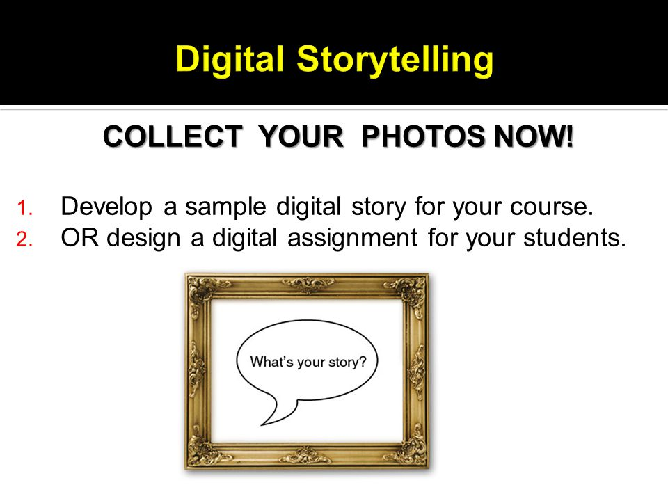 COLLECT YOUR PHOTOS NOW. 1. Develop a sample digital story for your course.