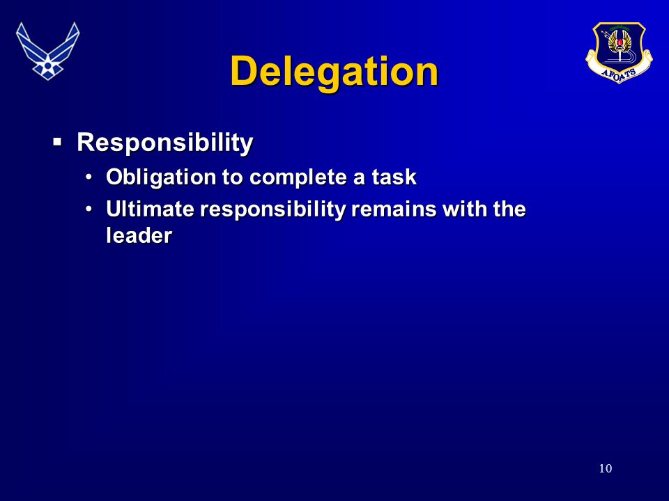 10 Delegation  Responsibility Obligation to complete a taskObligation to complete a task Ultimate responsibility remains with the leaderUltimate resp