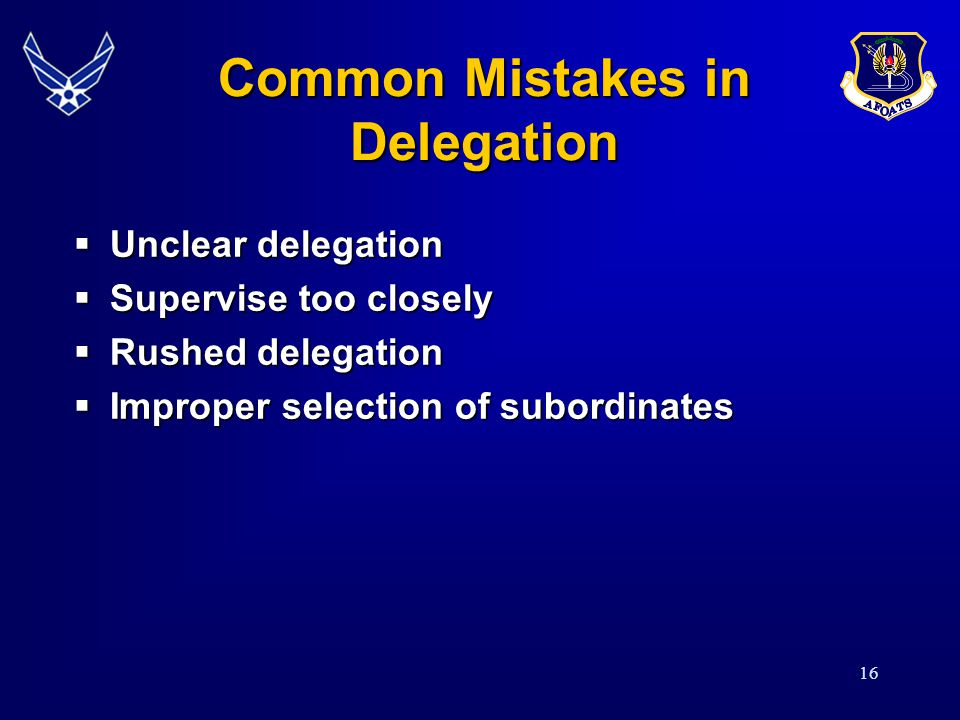 16 Common Mistakes in Delegation  Unclear delegation  Supervise too closely  Rushed delegation  Improper selection of subordinates