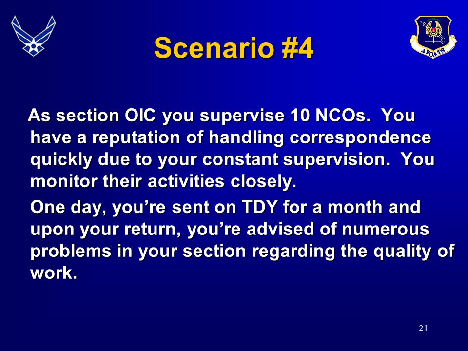 21 Scenario #4 As section OIC you supervise 10 NCOs. You have a reputation of handling correspondence quickly due to your constant supervision. You mo