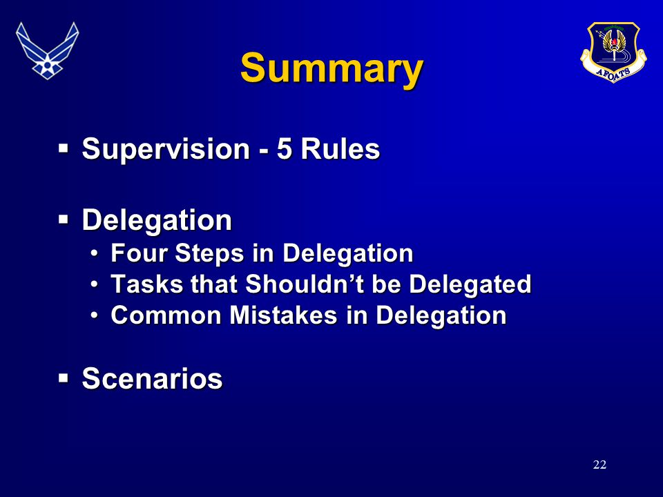 22 Summary  Supervision - 5 Rules  Delegation Four Steps in DelegationFour Steps in Delegation Tasks that Shouldn't be DelegatedTasks that Shouldn't