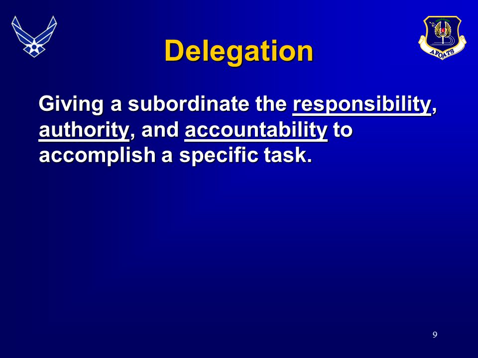9 Delegation Giving a subordinate the responsibility, authority, and accountability to accomplish a specific task. Giving a subordinate the responsibi