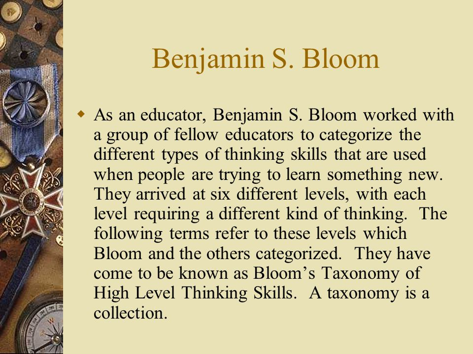 Benjamin S. Bloom  As an educator, Benjamin S. Bloom worked with a group of fellow educators to categorize the different types of thinking skills tha