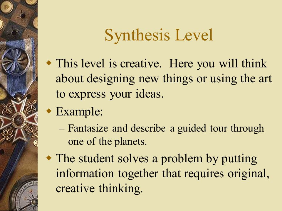 Synthesis Level  This level is creative. Here you will think about designing new things or using the art to express your ideas.  Example: – Fantasiz